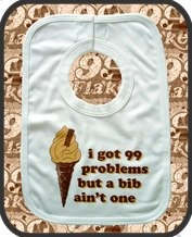I got problems but a bib ain't one